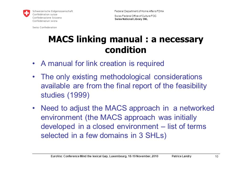 10 EuroVoc Conference Mind the lexical Gap, Luxembourg, November, 2010 Patrice Landry Federal Department of Home Affairs FDHA Swiss Federal Office of Culture FOC Swiss National Library SNL MACS linking manual : a necessary condition A manual for link creation is required The only existing methodological considerations available are from the final report of the feasibility studies (1999) Need to adjust the MACS approach in a networked environment (the MACS approach was initially developed in a closed environment – list of terms selected in a few domains in 3 SHLs)