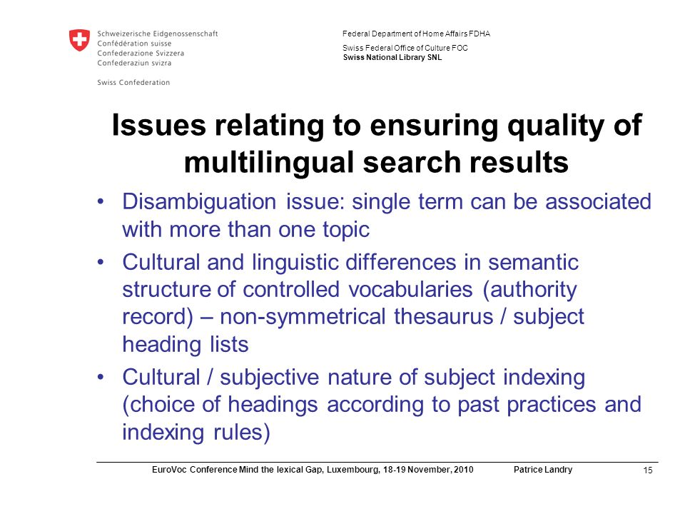 15 EuroVoc Conference Mind the lexical Gap, Luxembourg, November, 2010 Patrice Landry Federal Department of Home Affairs FDHA Swiss Federal Office of Culture FOC Swiss National Library SNL Issues relating to ensuring quality of multilingual search results Disambiguation issue: single term can be associated with more than one topic Cultural and linguistic differences in semantic structure of controlled vocabularies (authority record) – non-symmetrical thesaurus / subject heading lists Cultural / subjective nature of subject indexing (choice of headings according to past practices and indexing rules)
