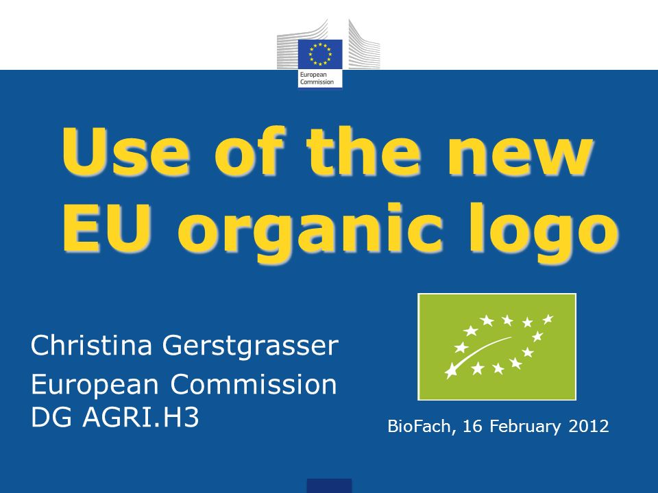 Use of the new EU organic logo Christina Gerstgrasser European Commission DG AGRI.H3 BioFach, 16 February 2012
