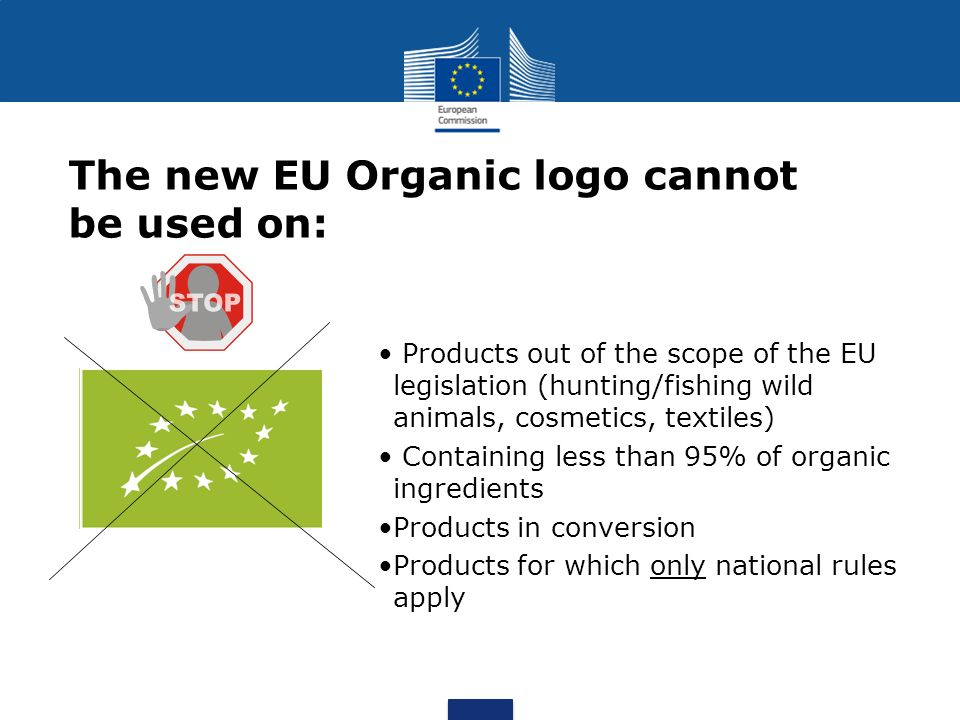 The new EU Organic logo cannot be used on: Products out of the scope of the EU legislation (hunting/fishing wild animals, cosmetics, textiles) Contain