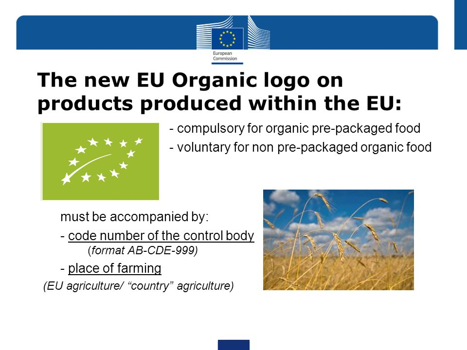 The new EU Organic logo on products produced within the EU: - compulsory for organic pre-packaged food - voluntary for non pre-packaged organic food m