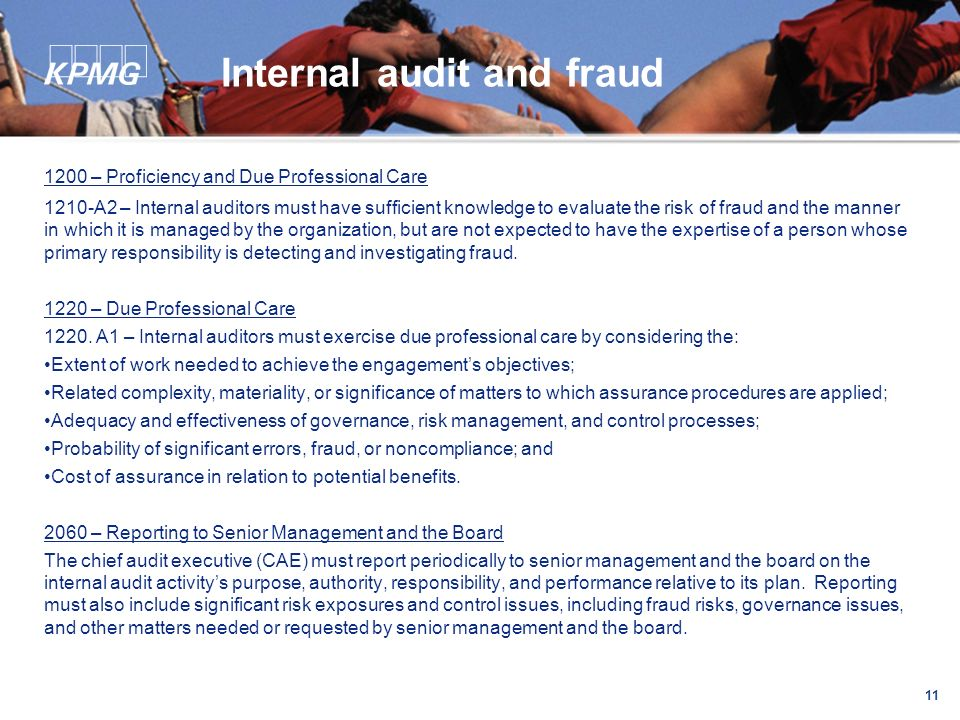 11 Internal audit and fraud 1200 – Proficiency and Due Professional Care 1210-A2 – Internal auditors must have sufficient knowledge to evaluate the risk of fraud and the manner in which it is managed by the organization, but are not expected to have the expertise of a person whose primary responsibility is detecting and investigating fraud.