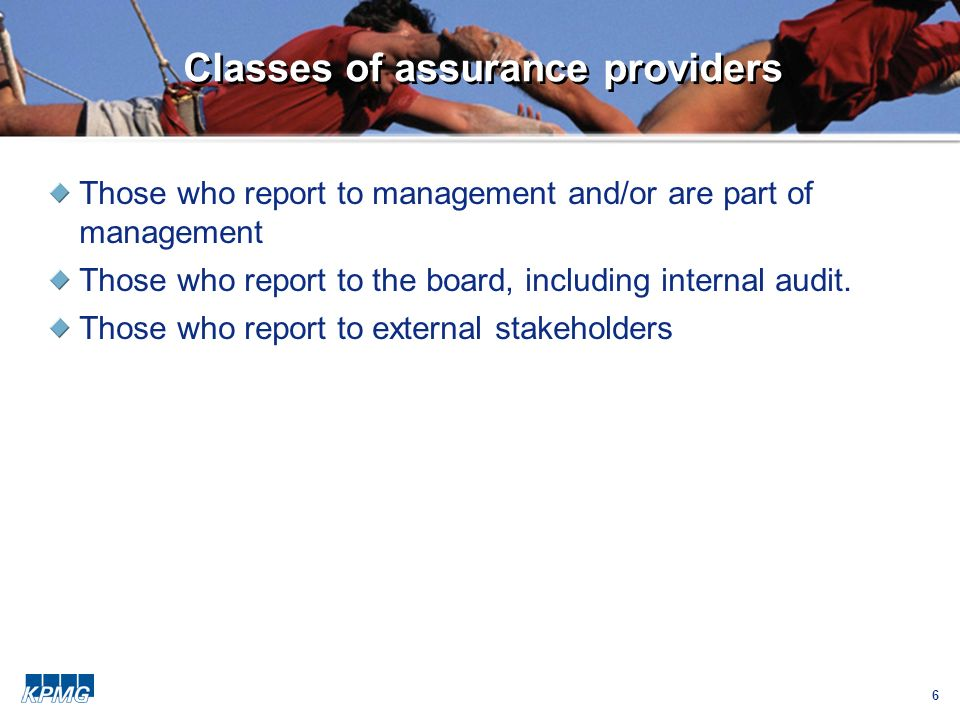 6 Classes of assurance providers Those who report to management and/or are part of management Those who report to the board, including internal audit.