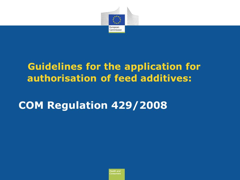 Health and Consumers Health and Consumers Guidelines for the application for authorisation of feed additives: COM Regulation 429/2008