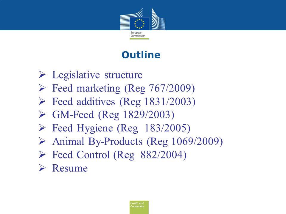 Health and Consumers Health and Consumers Outline Legislative structure Feed marketing (Reg 767/2009) Feed additives (Reg 1831/2003) GM-Feed (Reg 1829/2003) Feed Hygiene (Reg 183/2005) Animal By-Products (Reg 1069/2009) Feed Control (Reg 882/2004) Resume
