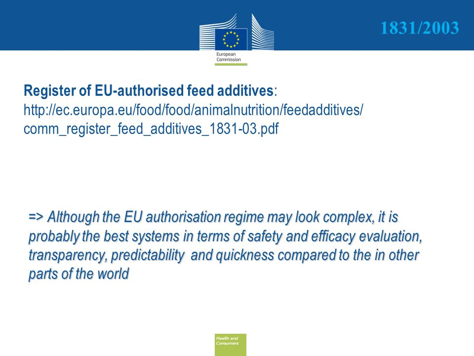 Health and Consumers Health and Consumers Register of EU-authorised feed additives : http://ec.europa.eu/food/food/animalnutrition/feedadditives/ comm_register_feed_additives_1831-03.pdf => Although the EU authorisation regime may look complex, it is probably the best systems in terms of safety and efficacy evaluation, transparency, predictability and quickness compared to the in other parts of the world 1831/2003