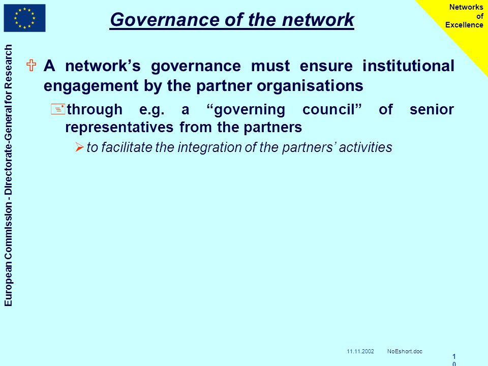 11.11.2002 European Commission - Directorate-General for Research NoEshort.doc 1010 Networks of Excellence Governance of the network UA networks governance must ensure institutional engagement by the partner organisations +through e.g.