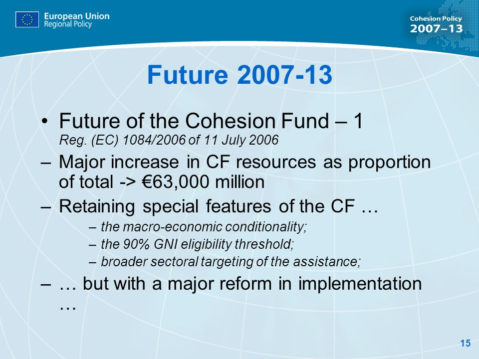 15 Future 2007-13 Future of the Cohesion Fund – 1 Reg. (EC) 1084/2006 of 11 July 2006 –Major increase in CF resources as proportion of total -> 63,000