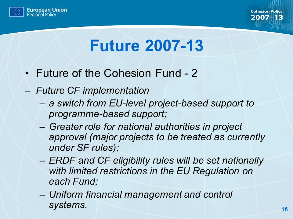 16 Future 2007-13 Future of the Cohesion Fund - 2 –Future CF implementation –a switch from EU-level project-based support to programme-based support;