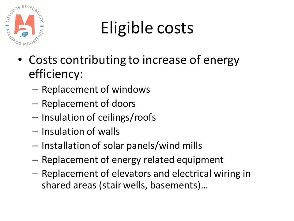 Eligible costs Costs contributing to increase of energy efficiency: – Replacement of windows – Replacement of doors – Insulation of ceilings/roofs – Insulation of walls – Installation of solar panels/wind mills – Replacement of energy related equipment – Replacement of elevators and electrical wiring in shared areas (stair wells, basements)…