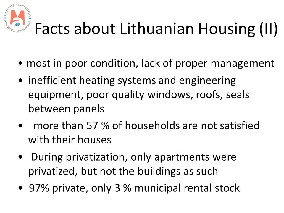 Facts about Lithuanian Housing (II) most in poor condition, lack of proper management inefficient heating systems and engineering equipment, poor quality windows, roofs, seals between panels more than 57 % of households are not satisfied with their houses During privatization, only apartments were privatized, but not the buildings as such 97% private, only 3 % municipal rental stock