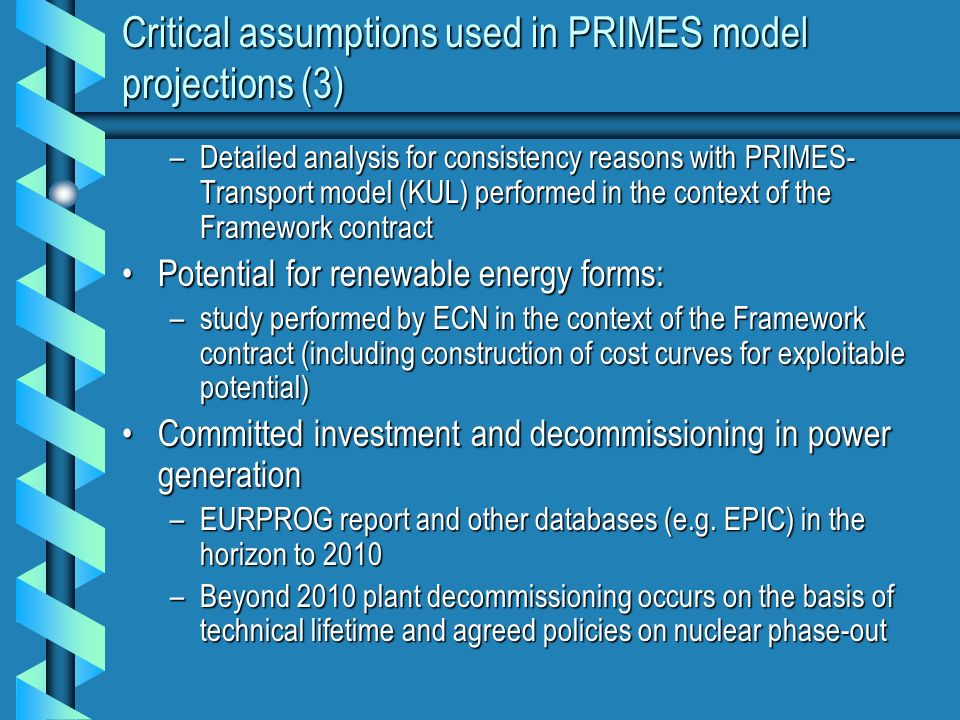 Critical assumptions used in PRIMES model projections (3) –Detailed analysis for consistency reasons with PRIMES- Transport model (KUL) performed in the context of the Framework contract Potential for renewable energy forms:Potential for renewable energy forms: –study performed by ECN in the context of the Framework contract (including construction of cost curves for exploitable potential) Committed investment and decommissioning in power generationCommitted investment and decommissioning in power generation –EURPROG report and other databases (e.g.