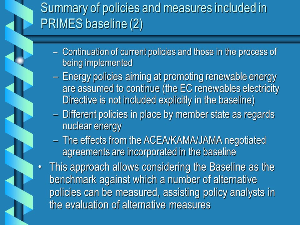 Summary of policies and measures included in PRIMES baseline (2) –Continuation of current policies and those in the process of being implemented –Energy policies aiming at promoting renewable energy are assumed to continue (the EC renewables electricity Directive is not included explicitly in the baseline) –Different policies in place by member state as regards nuclear energy –The effects from the ACEA/KAMA/JAMA negotiated agreements are incorporated in the baseline This approach allows considering the Baseline as the benchmark against which a number of alternative policies can be measured, assisting policy analysts in the evaluation of alternative measuresThis approach allows considering the Baseline as the benchmark against which a number of alternative policies can be measured, assisting policy analysts in the evaluation of alternative measures