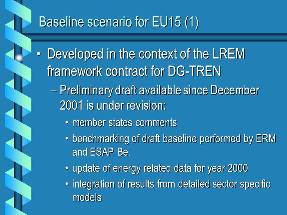 Baseline scenario for EU15 (1) Developed in the context of the LREM framework contract for DG-TRENDeveloped in the context of the LREM framework contract for DG-TREN –Preliminary draft available since December 2001 is under revision: member states commentsmember states comments benchmarking of draft baseline performed by ERM and ESAP Be.benchmarking of draft baseline performed by ERM and ESAP Be.
