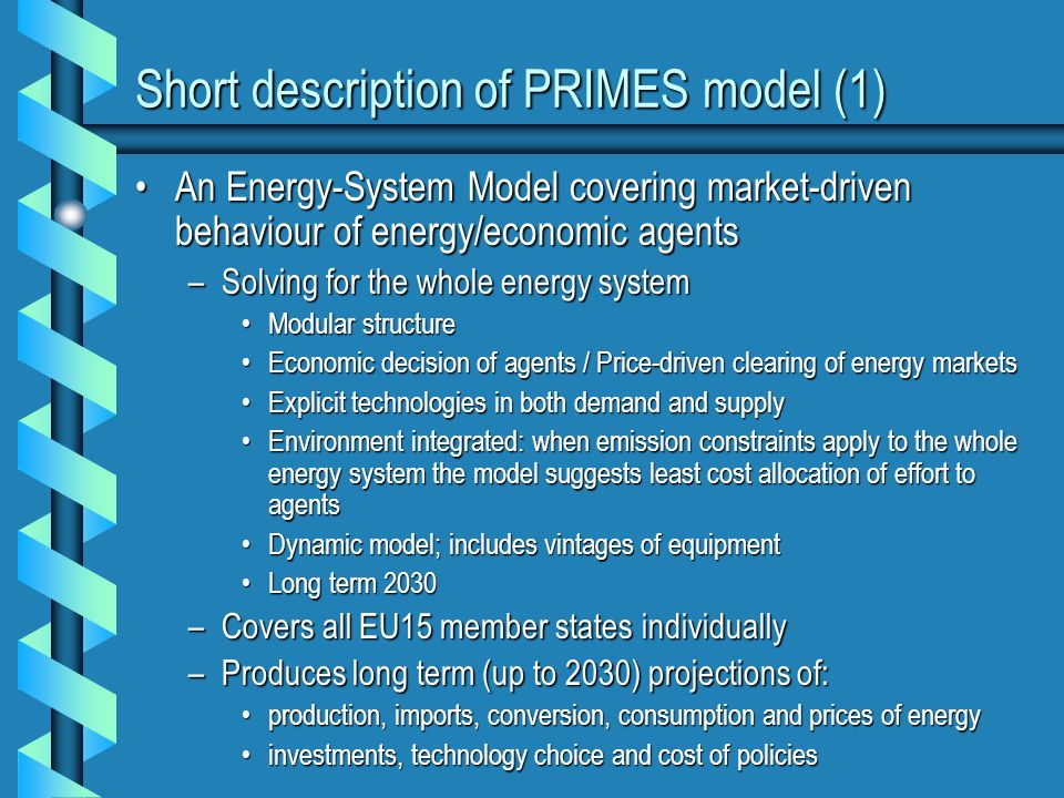 Short description of PRIMES model (1) An Energy-System Model covering market-driven behaviour of energy/economic agentsAn Energy-System Model covering market-driven behaviour of energy/economic agents –Solving for the whole energy system Modular structureModular structure Economic decision of agents / Price-driven clearing of energy marketsEconomic decision of agents / Price-driven clearing of energy markets Explicit technologies in both demand and supplyExplicit technologies in both demand and supply Environment integrated: when emission constraints apply to the whole energy system the model suggests least cost allocation of effort to agentsEnvironment integrated: when emission constraints apply to the whole energy system the model suggests least cost allocation of effort to agents Dynamic model; includes vintages of equipmentDynamic model; includes vintages of equipment Long term 2030Long term 2030 –Covers all EU15 member states individually –Produces long term (up to 2030) projections of: production, imports, conversion, consumption and prices of energyproduction, imports, conversion, consumption and prices of energy investments, technology choice and cost of policiesinvestments, technology choice and cost of policies
