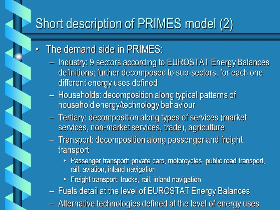 Short description of PRIMES model (2) The demand side in PRIMES:The demand side in PRIMES: –Industry: 9 sectors according to EUROSTAT Energy Balances