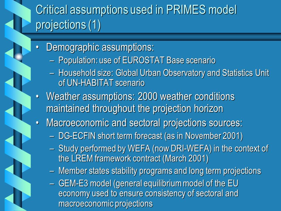 Critical assumptions used in PRIMES model projections (1) Demographic assumptions:Demographic assumptions: –Population: use of EUROSTAT Base scenario –Household size: Global Urban Observatory and Statistics Unit of UN-HABITAT scenario Weather assumptions: 2000 weather conditions maintained throughout the projection horizonWeather assumptions: 2000 weather conditions maintained throughout the projection horizon Macroeconomic and sectoral projections sources:Macroeconomic and sectoral projections sources: –DG-ECFIN short term forecast (as in November 2001) –Study performed by WEFA (now DRI-WEFA) in the context of the LREM framework contract (March 2001) –Member states stability programs and long term projections –GEM-E3 model (general equilibrium model of the EU economy used to ensure consistency of sectoral and macroeconomic projections