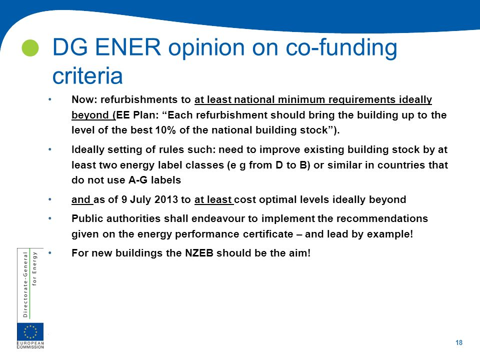 18 DG ENER opinion on co-funding criteria Now: refurbishments to at least national minimum requirements ideally beyond (EE Plan: Each refurbishment sh