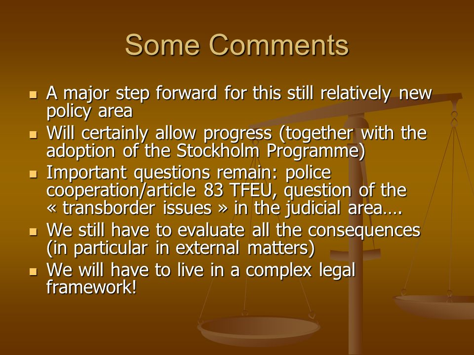 Some Comments A major step forward for this still relatively new policy area A major step forward for this still relatively new policy area Will certainly allow progress (together with the adoption of the Stockholm Programme) Will certainly allow progress (together with the adoption of the Stockholm Programme) Important questions remain: police cooperation/article 83 TFEU, question of the « transborder issues » in the judicial area….