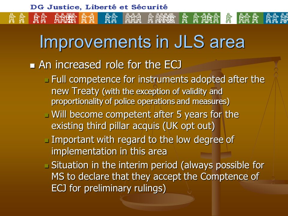 Improvements in JLS area An increased role for the ECJ An increased role for the ECJ Full competence for instruments adopted after the new Treaty (with the exception of validity and proportionality of police operations and measures) Full competence for instruments adopted after the new Treaty (with the exception of validity and proportionality of police operations and measures) Will become competent after 5 years for the existing third pillar acquis (UK opt out) Will become competent after 5 years for the existing third pillar acquis (UK opt out) Important with regard to the low degree of implementation in this area Important with regard to the low degree of implementation in this area Situation in the interim period (always possible for MS to declare that they accept the Comptence of ECJ for preliminary rulings) Situation in the interim period (always possible for MS to declare that they accept the Comptence of ECJ for preliminary rulings)