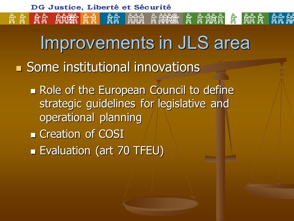 Improvements in JLS area Some institutional innovations Some institutional innovations Role of the European Council to define strategic guidelines for legislative and operational planning Role of the European Council to define strategic guidelines for legislative and operational planning Creation of COSI Creation of COSI Evaluation (art 70 TFEU) Evaluation (art 70 TFEU)