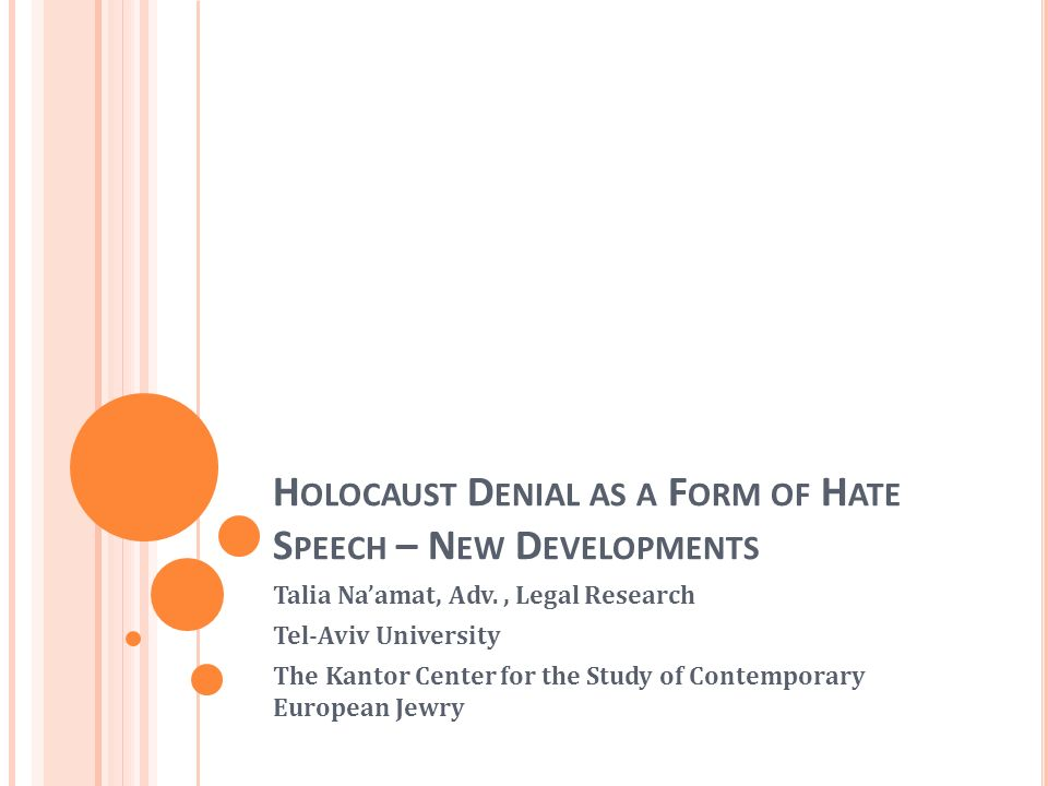 H OLOCAUST D ENIAL AS A F ORM OF H ATE S PEECH – N EW D EVELOPMENTS Talia Naamat, Adv., Legal Research Tel-Aviv University The Kantor Center for the Study of Contemporary European Jewry