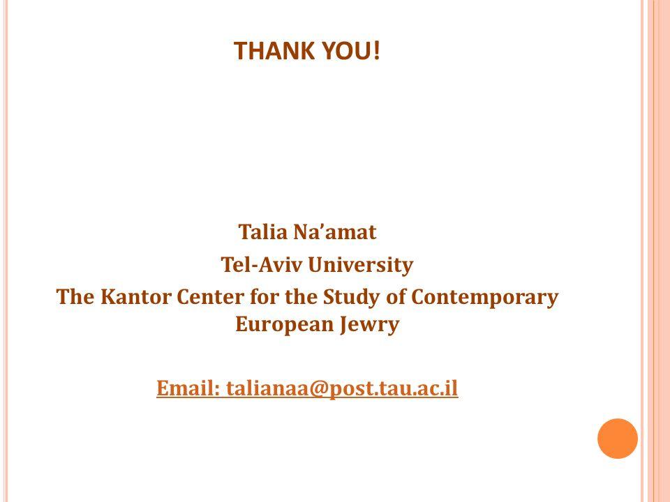 THANK YOU! Talia Naamat Tel-Aviv University The Kantor Center for the Study of Contemporary European Jewry Email: talianaa@post.tau.ac.il