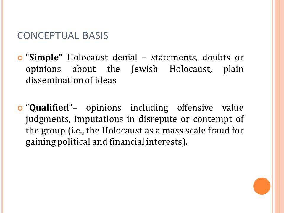 CONCEPTUAL BASIS Simple Holocaust denial – statements, doubts or opinions about the Jewish Holocaust, plain dissemination of ideas Qualified– opinions including offensive value judgments, imputations in disrepute or contempt of the group (i.e., the Holocaust as a mass scale fraud for gaining political and financial interests).
