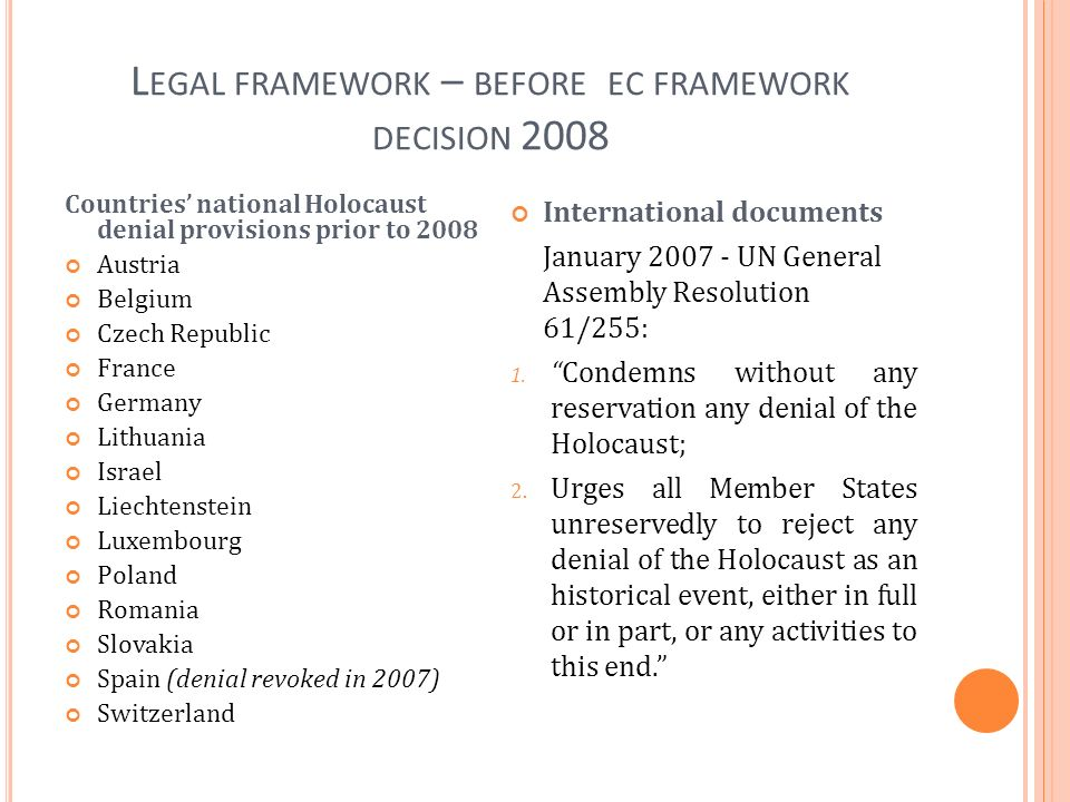 L EGAL FRAMEWORK – BEFORE EC FRAMEWORK DECISION 2008 Countries national Holocaust denial provisions prior to 2008 Austria Belgium Czech Republic France Germany Lithuania Israel Liechtenstein Luxembourg Poland Romania Slovakia Spain (denial revoked in 2007) Switzerland International documents January 2007 - UN General Assembly Resolution 61/255: 1.Condemns without any reservation any denial of the Holocaust; 2.