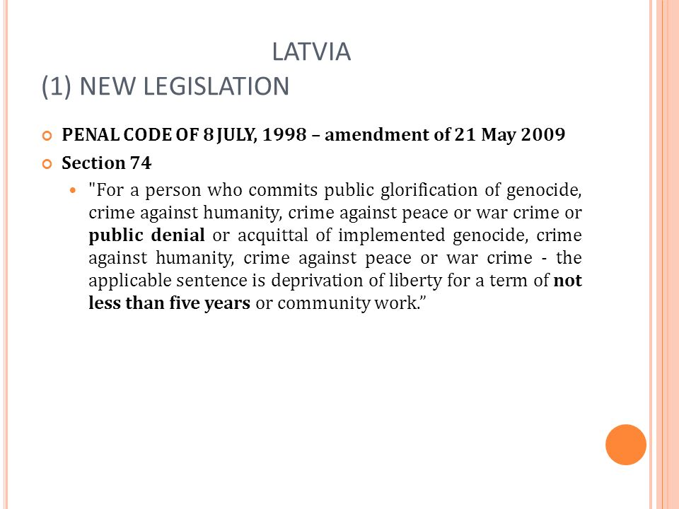 LATVIA (1) NEW LEGISLATION PENAL CODE OF 8 JULY, 1998 – amendment of 21 May 2009 Section 74 For a person who commits public glorification of genocide, crime against humanity, crime against peace or war crime or public denial or acquittal of implemented genocide, crime against humanity, crime against peace or war crime - the applicable sentence is deprivation of liberty for a term of not less than five years or community work.