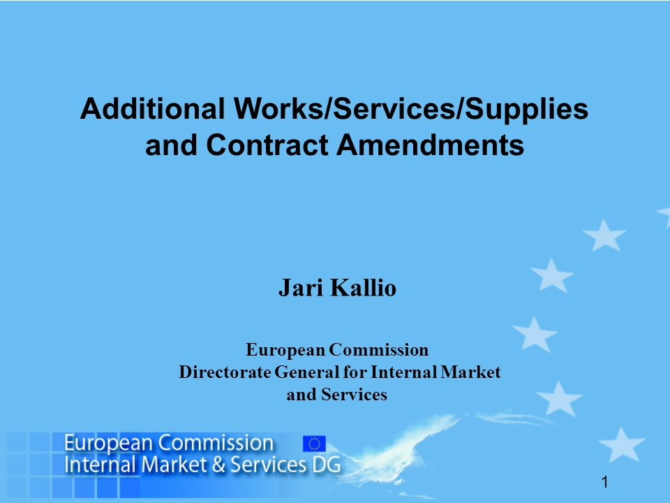1 Additional Works/Services/Supplies and Contract Amendments Jari Kallio European Commission Directorate General for Internal Market and Services