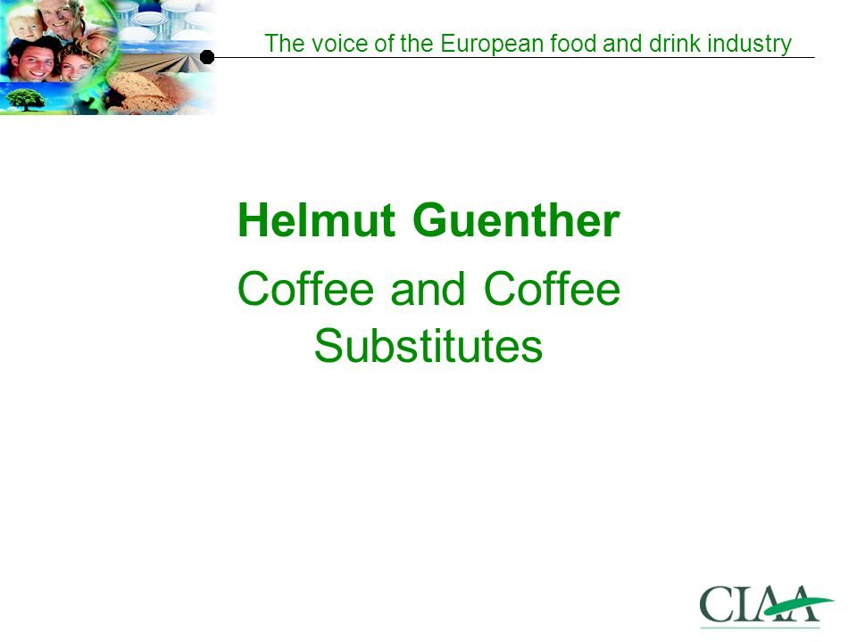 The voice of the European food and drink industry Helmut Guenther Coffee and Coffee Substitutes