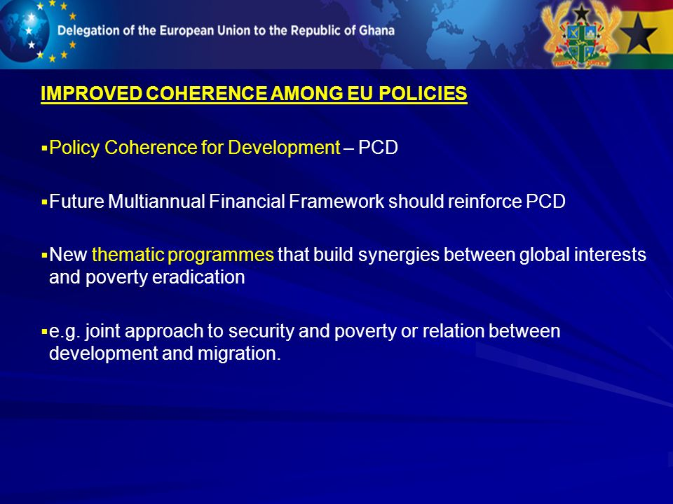 IMPROVED COHERENCE AMONG EU POLICIES Policy Coherence for Development – PCD Future Multiannual Financial Framework should reinforce PCD New thematic p