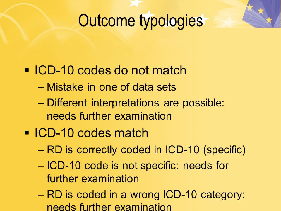 Outcome typologies ICD-10 codes do not match –Mistake in one of data sets –Different interpretations are possible: needs further examination ICD-10 codes match –RD is correctly coded in ICD-10 (specific) –ICD-10 code is not specific: needs for further examination –RD is coded in a wrong ICD-10 category: needs further examination
