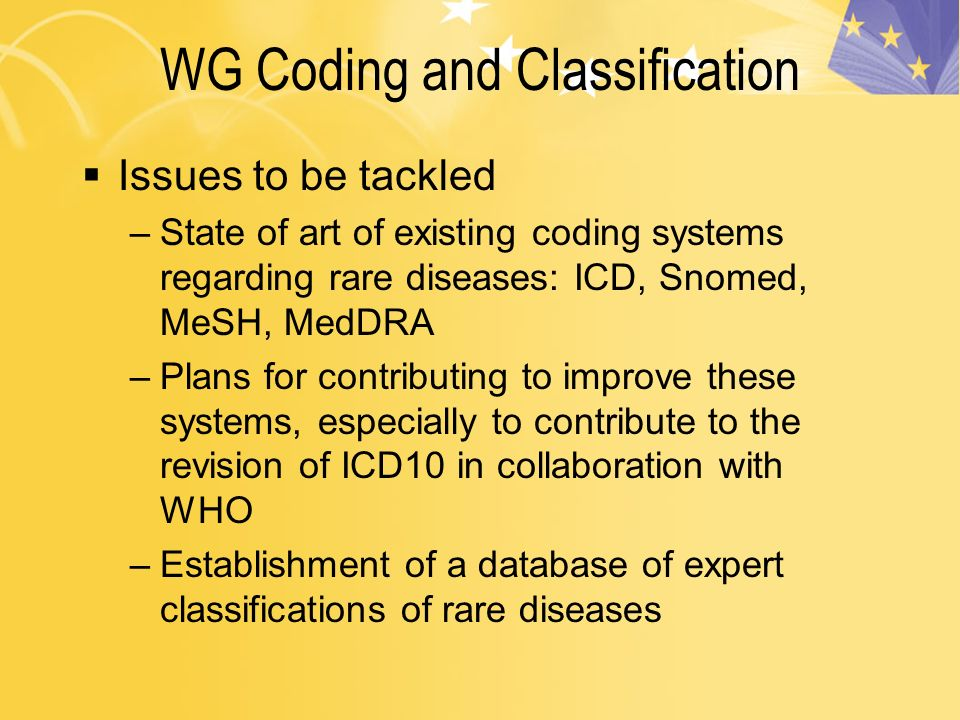 WG Coding and Classification Issues to be tackled –State of art of existing coding systems regarding rare diseases: ICD, Snomed, MeSH, MedDRA –Plans for contributing to improve these systems, especially to contribute to the revision of ICD10 in collaboration with WHO –Establishment of a database of expert classifications of rare diseases