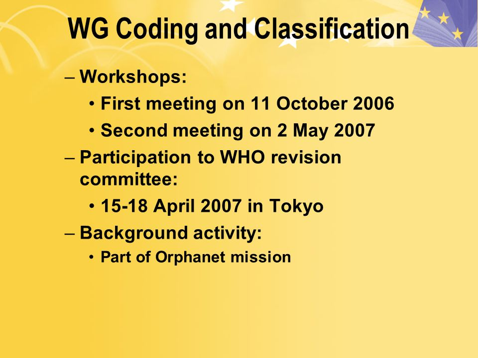 WG Coding and Classification –Workshops: First meeting on 11 October 2006 Second meeting on 2 May 2007 –Participation to WHO revision committee: April 2007 in Tokyo –Background activity: Part of Orphanet mission