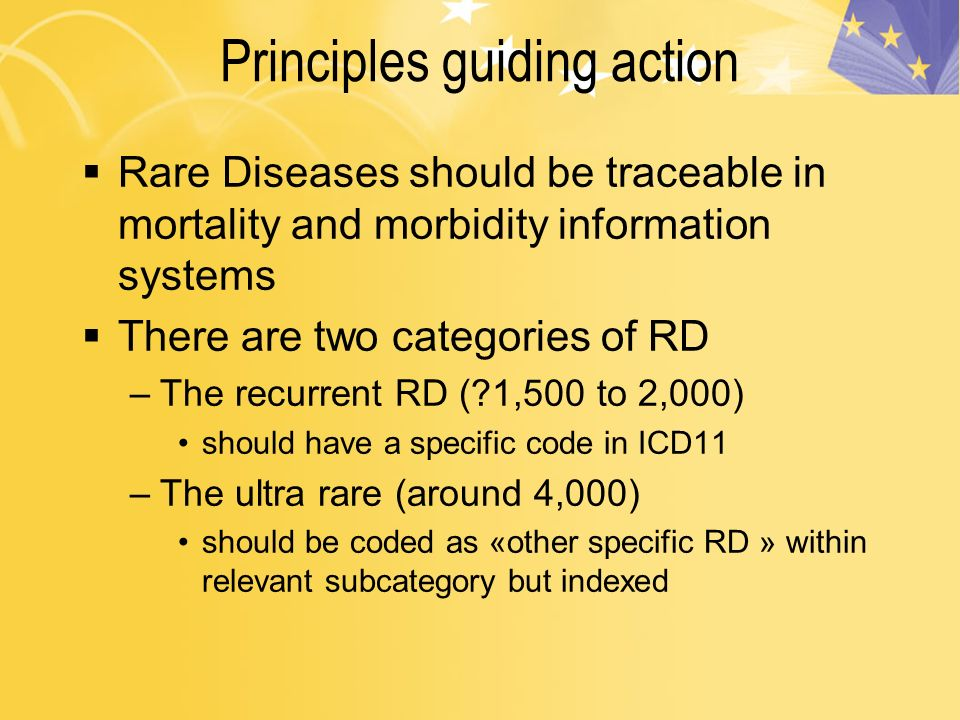 Principles guiding action Rare Diseases should be traceable in mortality and morbidity information systems There are two categories of RD –The recurrent RD ( 1,500 to 2,000) should have a specific code in ICD11 –The ultra rare (around 4,000) should be coded as «other specific RD » within relevant subcategory but indexed