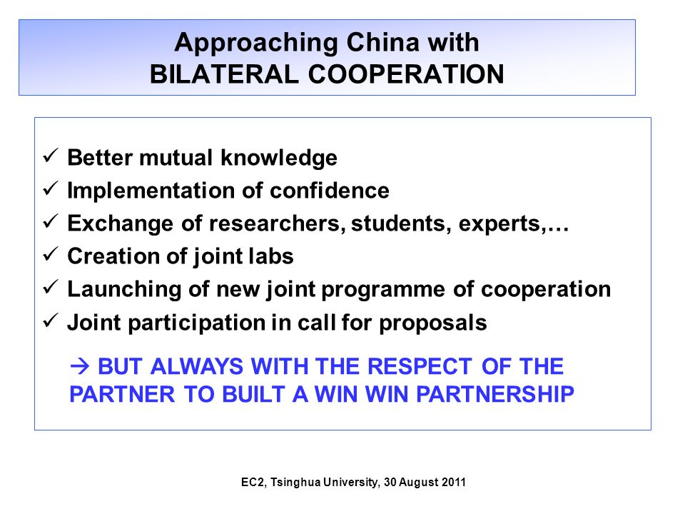 Approaching China with BILATERAL COOPERATION Better mutual knowledge Implementation of confidence Exchange of researchers, students, experts,… Creatio