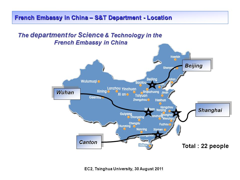 EC2, Tsinghua University, 30 August 2011 French Embassy in China – S&T Department - Location BeijingBeijing CantonCanton ShanghaiShanghai WuhanWuhan Total : 22 people The department for Science & Technology in the French Embassy in China French Embassy in China