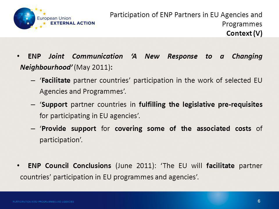 Participation of ENP Partners in EU Agencies and Programmes Context (VI) The Joint Communication Delivering on a new European Neighbourhood Policy (May 2012) has underlined the importance of strengthening the EU support to the participation of partner countries: – New protocols enabling the participation in EU programmes will be negotiated.
