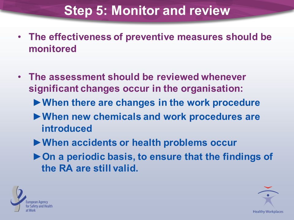 Step 5: Monitor and review The effectiveness of preventive measures should be monitored The assessment should be reviewed whenever significant changes
