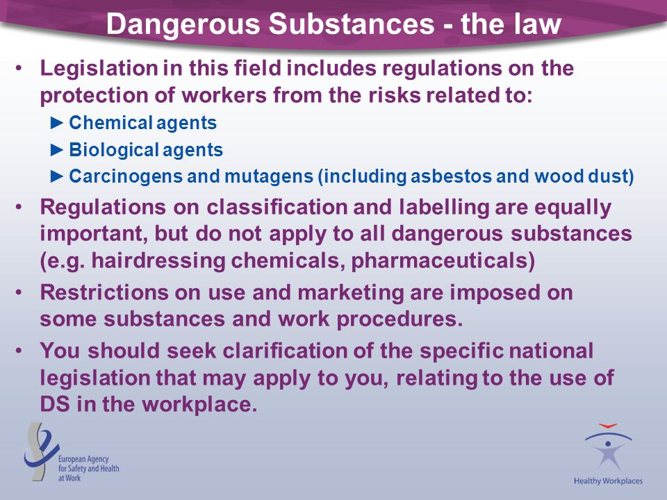 Dangerous Substances - the law Legislation in this field includes regulations on the protection of workers from the risks related to: Chemical agents