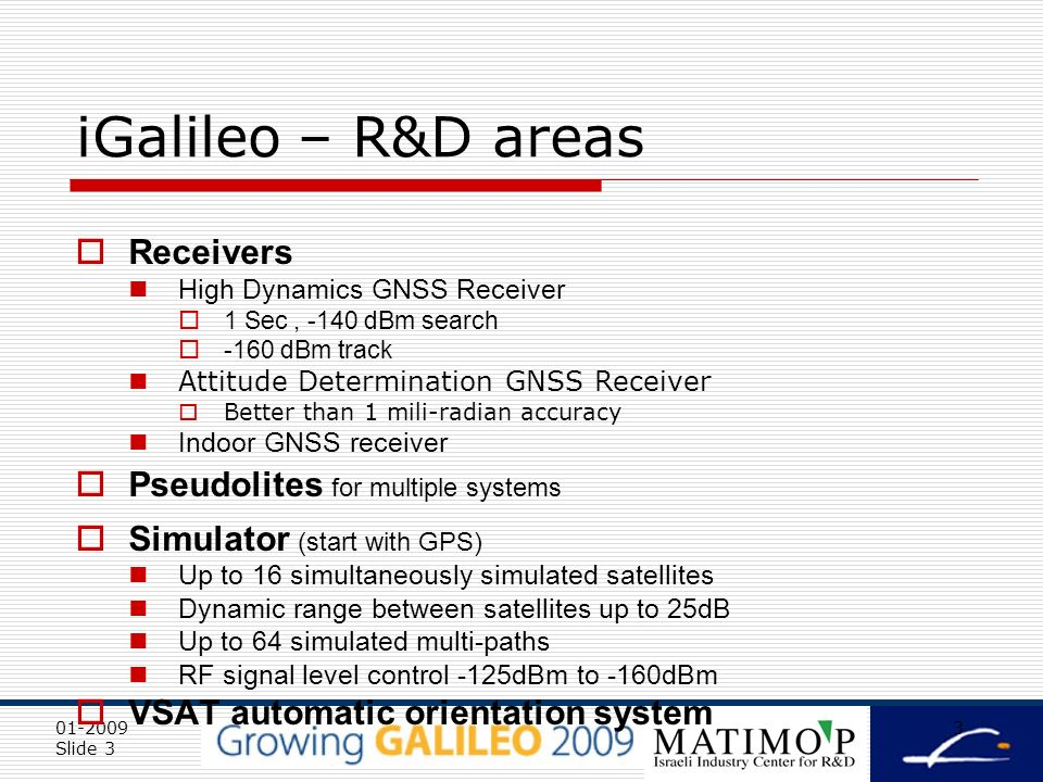 01-2009 Slide 3 3 iGalileo – R&D areas Receivers High Dynamics GNSS Receiver 1 Sec, -140 dBm search -160 dBm track Attitude Determination GNSS Receiver Better than 1 mili-radian accuracy Indoor GNSS receiver Pseudolites for multiple systems Simulator (start with GPS) Up to 16 simultaneously simulated satellites Dynamic range between satellites up to 25dB Up to 64 simulated multi-paths RF signal level control -125dBm to -160dBm VSAT automatic orientation system