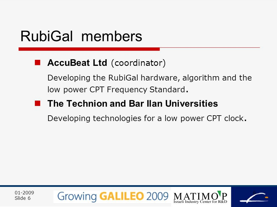 01-2009 Slide 6 6 RubiGal members AccuBeat Ltd (coordinator) Developing the RubiGal hardware, algorithm and the low power CPT Frequency Standard.