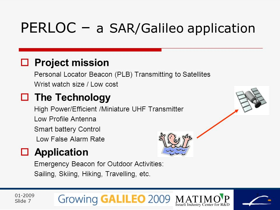 01-2009 Slide 7 7 PERLOC – a SAR/Galileo application Project mission Personal Locator Beacon (PLB) Transmitting to Satellites Wrist watch size / Low cost The Technology High Power/Efficient /Miniature UHF Transmitter Low Profile Antenna Smart battery Control Low False Alarm Rate Application Emergency Beacon for Outdoor Activities: Sailing, Skiing, Hiking, Travelling, etc.