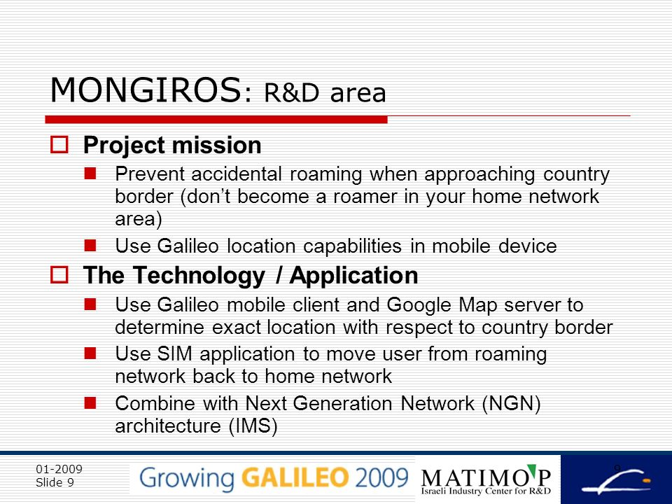 01-2009 Slide 10 10 MONGIROS – Member & interest area Starhome Ltd FP7 2 nd call areas of interest 7.4.1.1 Mass Market Applications: Innovative applications targeted to SMEs GNSS-based Mobile LBS applications with high public utility such as tourism and travel information 7.4.1.7 New and Innovative Applications LBS applications for mobile