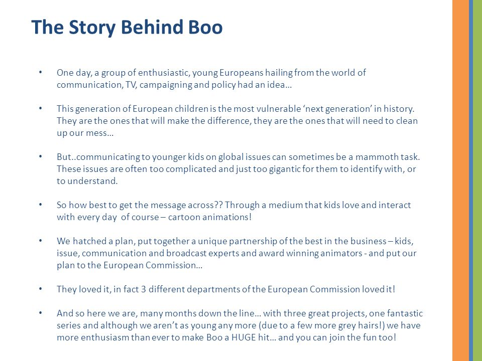 The Story Behind Boo One day, a group of enthusiastic, young Europeans hailing from the world of communication, TV, campaigning and policy had an idea… This generation of European children is the most vulnerable next generation in history.