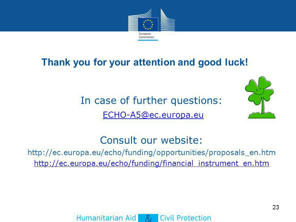 In case of further questions: ECHO-A5@ec.europa.eu Consult our website: http://ec.europa.eu/echo/funding/opportunities/proposals_en.htm http://ec.europa.eu/echo/funding/financial_instrument_en.htm : echo-a5ECHO-A5@ec.europa.eu C ECHO- A5@ec.europa.eu HO-A5@ec.europa.eu ECHO- A5@ec.europa.eu ECHO-A5@ec.europa.eu 23 Thank you for your attention and good luck!