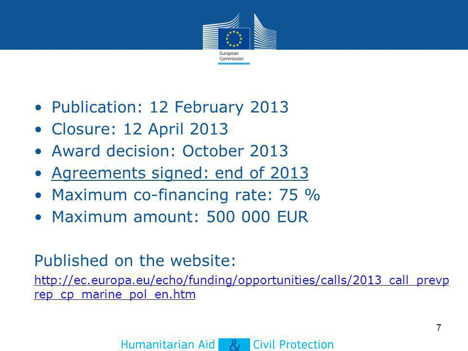7 Publication: 12 February 2013 Closure: 12 April 2013 Award decision: October 2013 Agreements signed: end of 2013 Maximum co-financing rate: 75 % Maximum amount: 500 000 EUR Published on the website: http://ec.europa.eu/echo/funding/opportunities/calls/2013_call_prevp rep_cp_marine_pol_en.htm