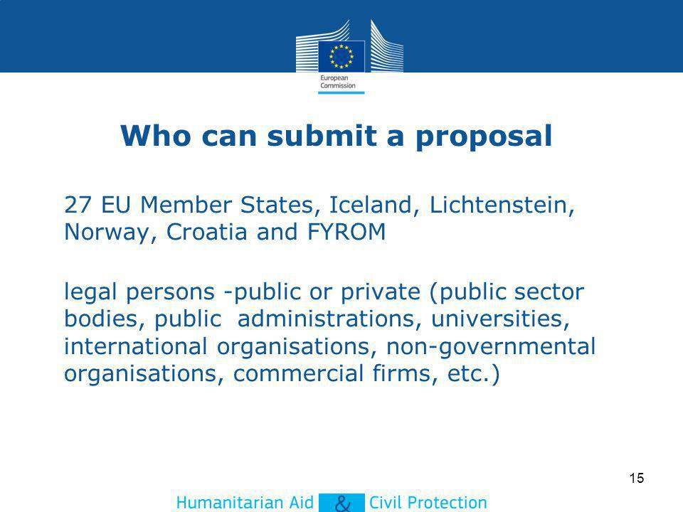 Who can submit a proposal 27 EU Member States, Iceland, Lichtenstein, Norway, Croatia and FYROM legal persons -public or private (public sector bodies, public administrations, universities, international organisations, non-governmental organisations, commercial firms, etc.) 15